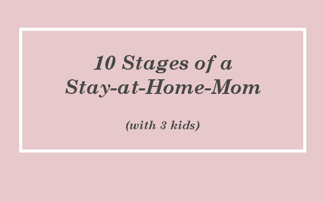 10 Stages of a Stay-at-Home-Mom