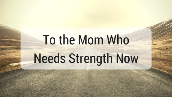 To the Mom Who Needs Strength Now