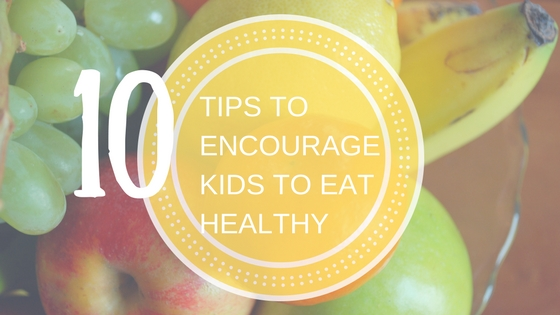 10 Tips to Encourage Kids to Eat Healthy