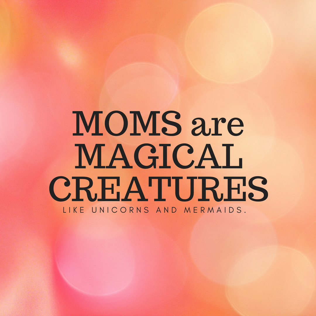 MOMS areMAGICALCREATURES.jpg
