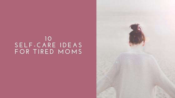 10 Self-Care Ideas (for TiredMoms)