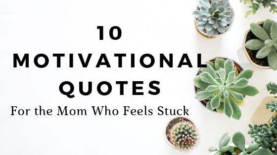 10 Motivational Quotes For the Mom Who Feels Stuck