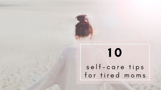 10 Self-Care Ideas (for Tired Moms)
