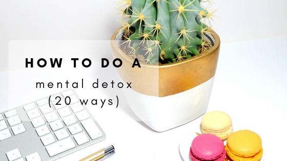 How To Do A Mental Detox (20 Ways)