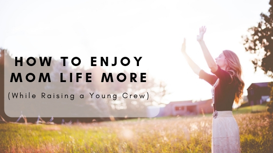 How to Enjoy Mom Life More (While Raising a Young Crew)